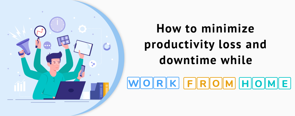 HOW TO MINIMIZE PRODUCTIVITY LOSS AND DOWNTIME WHILE WORK FROM HOME